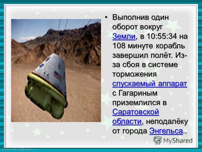 FokinaLida.75@mail.ru Выполнив один оборот вокруг Земли, в 10:55:34 на 108 минуте корабль завершил полёт. Из- за сбоя в системе торможения спускаемый аппарат с Гагариным приземлился в Саратовской области, неподалёку от города Энгельса..Выполнив один
