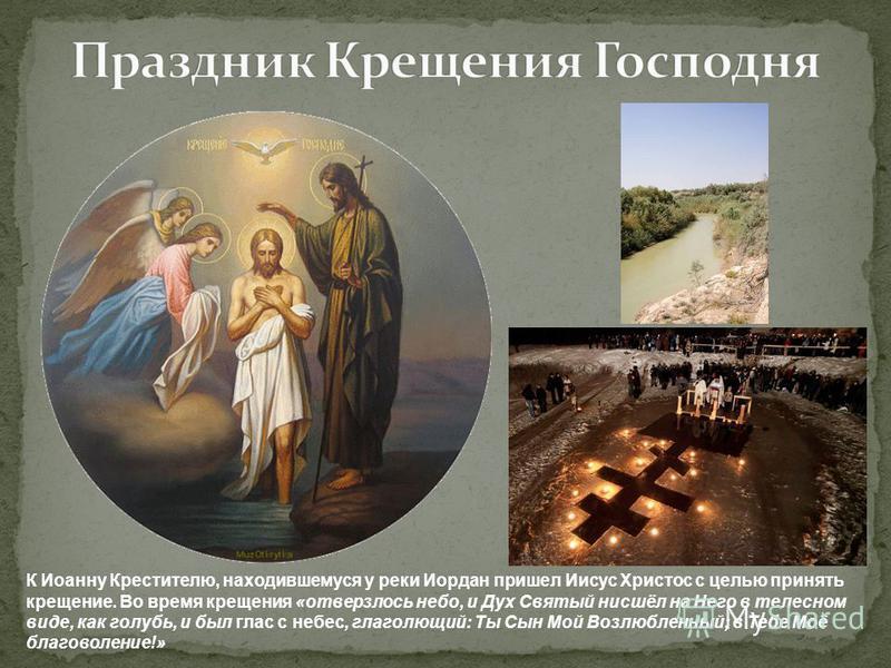 К Иоанну Крестителю, находившемуся у реки Иордан пришел Иисус Христос с целью принять крещение. Во время крещения «отверзлось небо, и Дух Святый нисшёл на Него в телесном виде, как голубь, и был глас с небес, глаголющий: Ты Сын Мой Возлюбленный; в Те