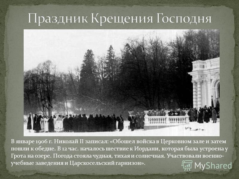 В январе 1906 г. Николай II записал: «Обошел войска в Церковном зале и затем пошли к обедне. В 12 час. началось шествие к Иордани, которая была устроена у Грота на озере. Погода стояла чудная, тихая и солнечная. Участвовали военно- учебные заведения