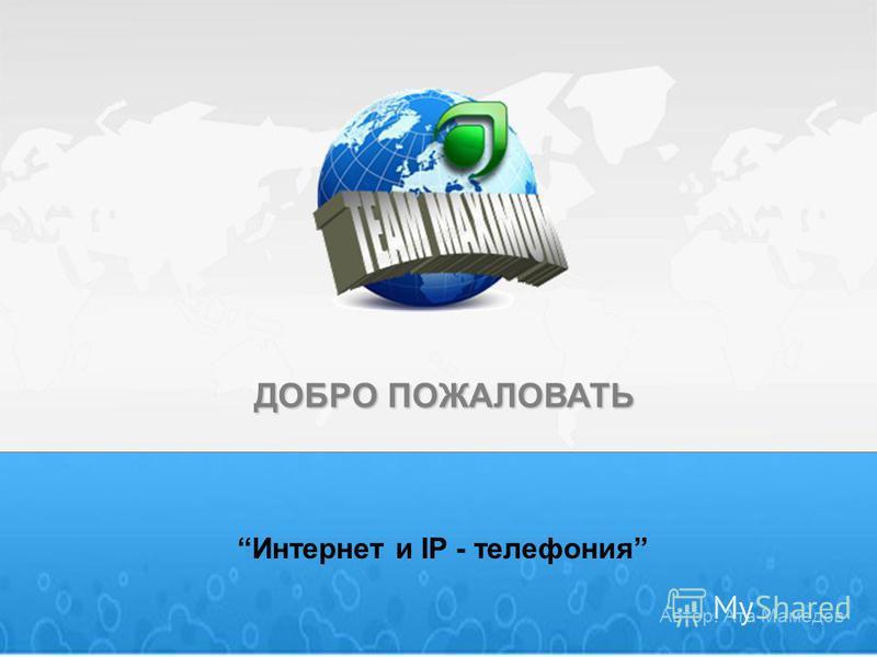 ДОБРО ПОЖАЛОВАТЬ Интернет и IP - телефония Автор: Ата Мамедов