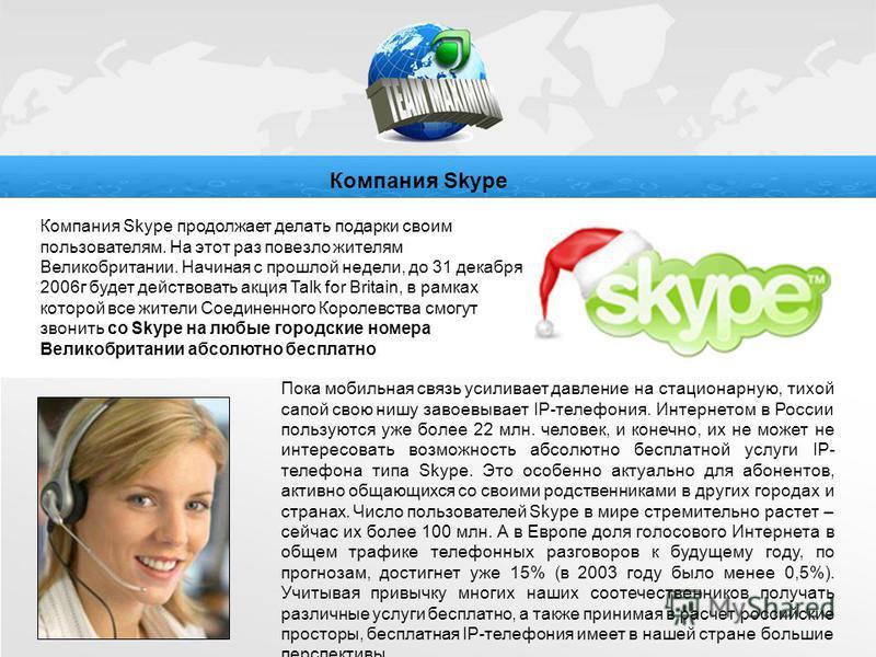 Компания Skype продолжает делать подарки своим пользователям. На этот раз повезло жителям Великобритании. Начиная с прошлой недели, до 31 декабря 2006 г будет действовать акция Talk for Britain, в рамках которой все жители Соединенного Королевства см