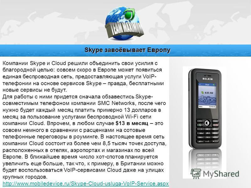 Компании Skype и Cloud решили объединить свои усилия с благородной целью: совсем скоро в Европе может появиться единая беспроводная сеть, предоставляющая услуги VoIP- телефонии на основе сервисов Skype – правда, бесплатными новые сервисы не будут. Дл