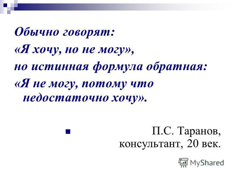 Обычно говорят: «Я хочу, но не могу», но истинная формула обратная: «Я не могу, потому что недостаточно хочу». П.С. Таранов, консультант, 20 век.