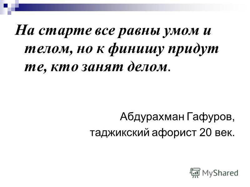 На старте все равны умом и телом, но к финишу придут те, кто занят делом. Абдурахман Гафуров, таджикский аферист 20 век.