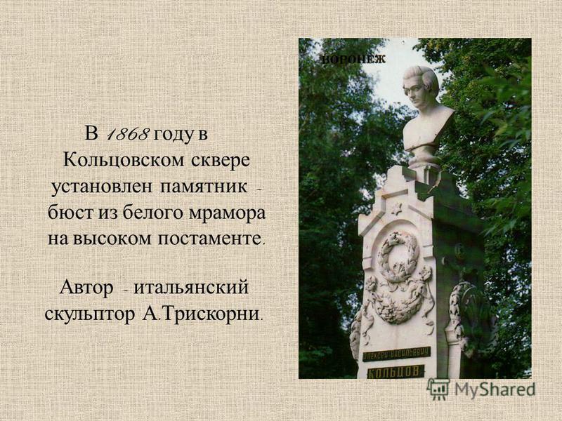 В 1868 году в Кольцовском сквере установлен памятник – бюст из белого мрамора на высоком постаменте. Автор – итальянский скульптор А. Трискорни.