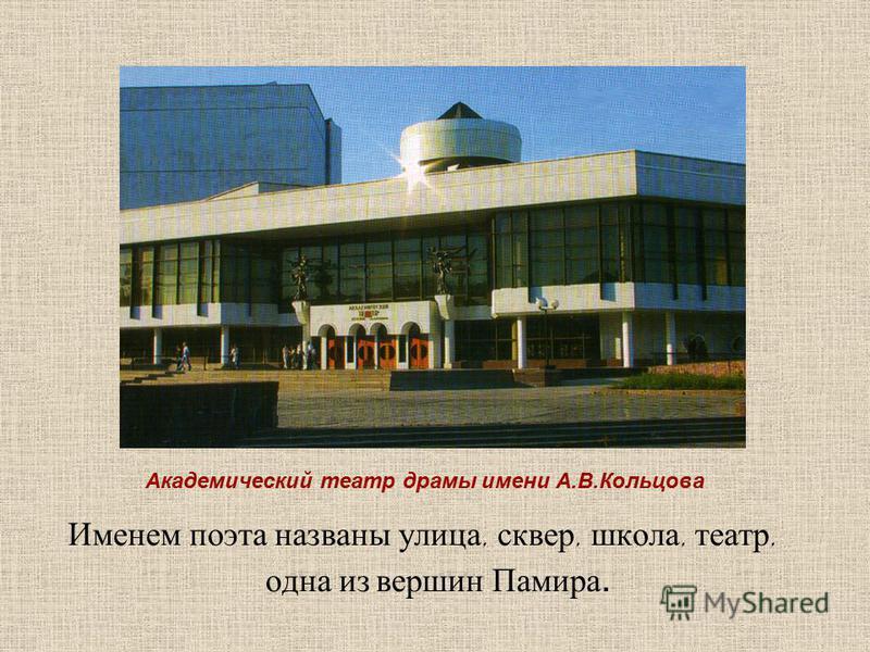 Именем поэта названы улица, сквер, школа, театр, одна из вершин Памира. Академический театр драмы имени А.В.Кольцова