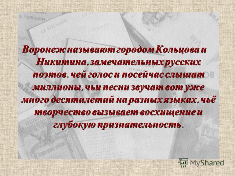 Воронеж называют городом Кольцова и Никитина, замечательных русских поэтов, чей голос и посейчас слышат миллионы, чьи песни звучат вот уже много десятилетий на разных языках, чьё творчество вызывает восхищение и глубокую признательность.