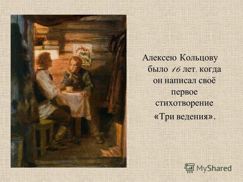 Алексею Кольцову было 16 лет, когда он написал своё первое стихотворение «Три ведения».