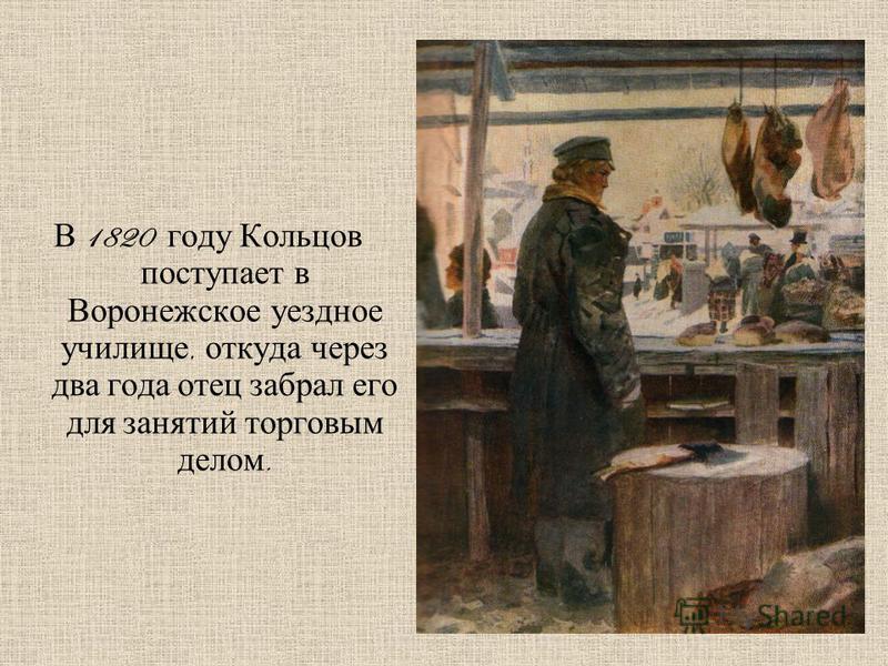 В 1820 году Кольцов поступает в Воронежское уездное училище, откуда через два года отец забрал его для занятий торговым делом.