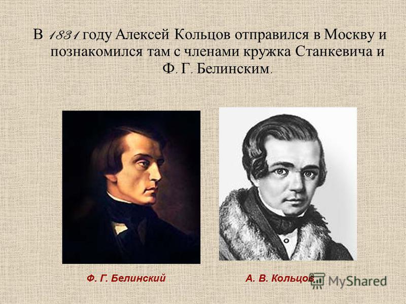 В 1831 году Алексей Кольцов отправился в Москву и познакомился там с членами кружка Станкевича и Ф. Г. Белинским. Ф. Г. БелинскийА. В. Кольцов