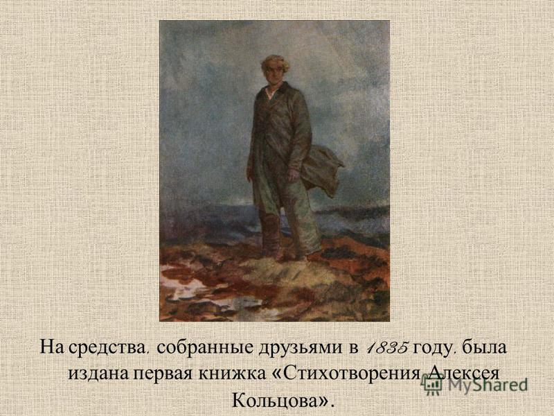На средства, собранные друзьями в 1835 году, была издана первая книжка «Стихотворения Алексея Кольцова».