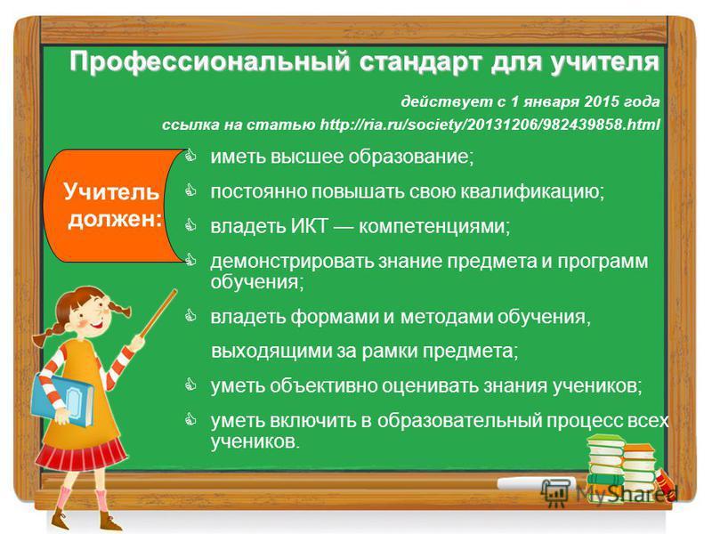 Профессиональный стандарт для учителя Профессиональный стандарт для учителя действует с 1 января 2015 года ссылка на статью http://ria.ru/society/20131206/982439858. html иметь высшее образование; постоянно повышать свою квалификацию; владеть ИКТ ком