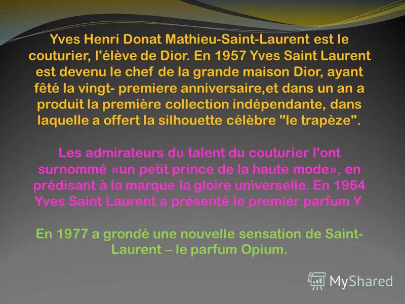 Yves Henri Donat Mathieu-Saint-Laurent est le couturier, l'élève de Dior. En 1957 Yves Saint Laurent est devenu le chef de la grande maison Dior, ayant fêté la vingt- premiere anniversaire,et dans un an a produit la première collection indépendante,