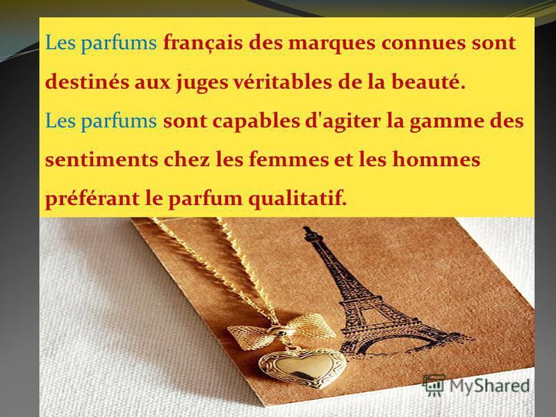 Les parfums français des marques connues sont destinés aux juges véritables de la beauté. Les parfums sont capables d'agiter la gamme des sentiments chez les femmes et les hommes préférant le parfum qualitatif.
