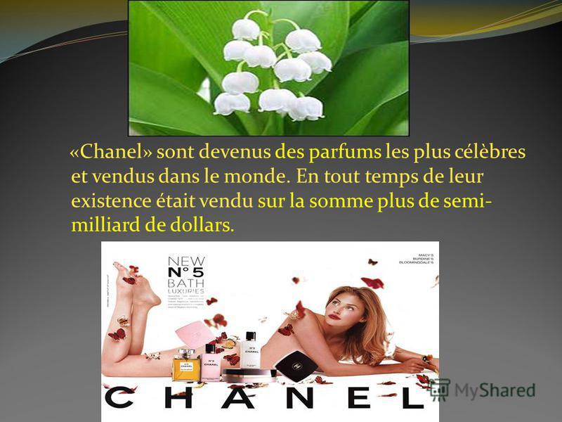 «Chanel» sont devenus des parfums les plus célèbres et vendus dans le monde. En tout temps de leur existence était vendu sur la somme plus de semi- milliard de dollars.