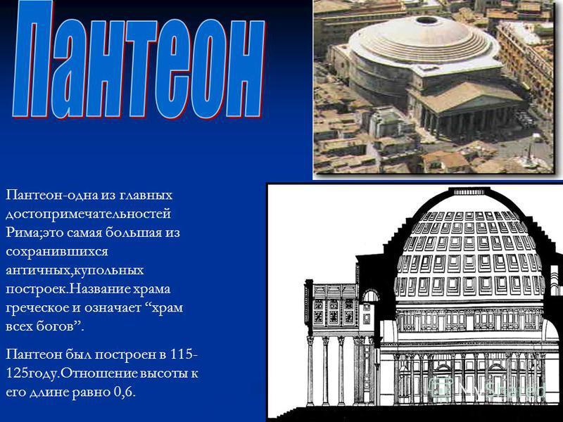 Пантеон-одна из главных достопримечательностей Рима;это самая большая из сохранившихся античных,купольных построек.Название храма греческое и означает храм всех богов. Пантеон был построен в 115- 125 году.Отношение высоты к его длине равно 0,6.
