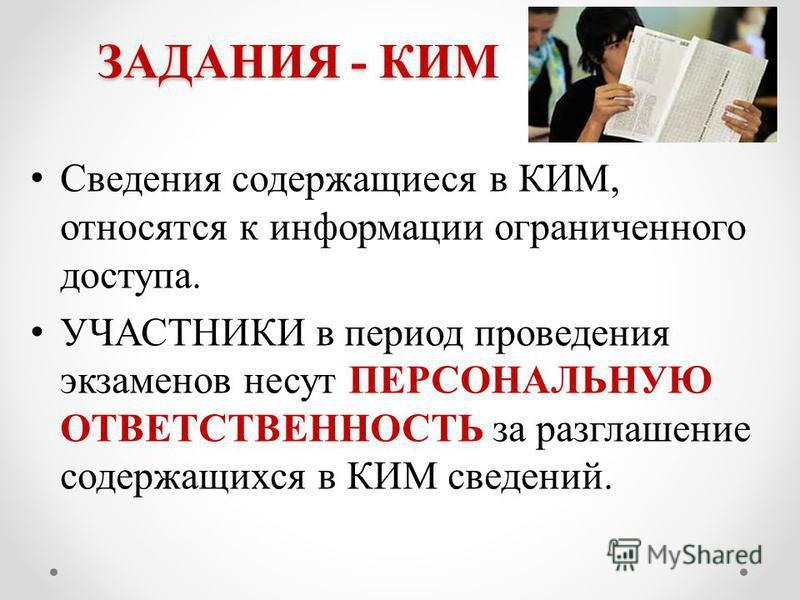 ЗАДАНИЯ - КИМ Сведения содержащиеся в КИМ, относятся к информации ограниченного доступа. УЧАСТНИКИ в период проведения экзаменов несут ПЕРСОНАЛЬНУЮ ОТВЕТСТВЕННОСТЬ за разглашение содержащихся в КИМ сведений.