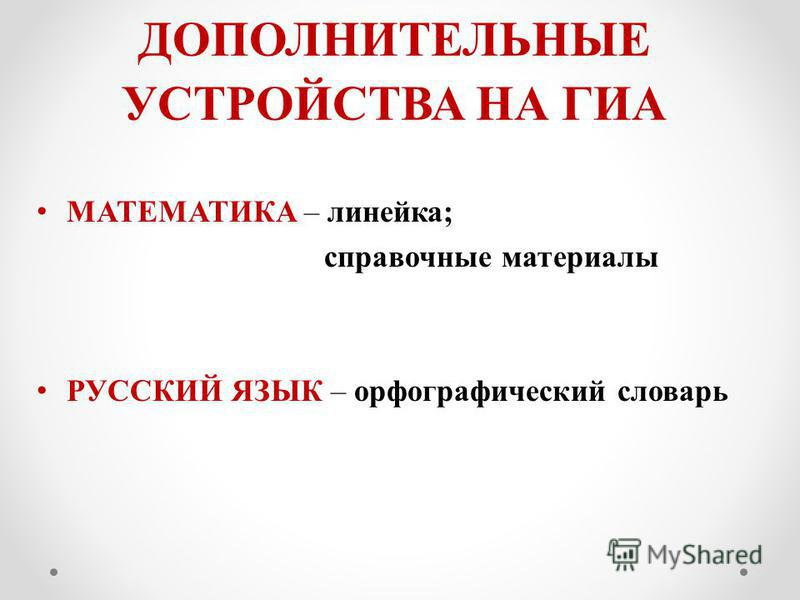 ДОПОЛНИТЕЛЬНЫЕ УСТРОЙСТВА НА ГИА МАТЕМАТИКА – линейка; справочные материалы РУССКИЙ ЯЗЫК – орфографический словарь