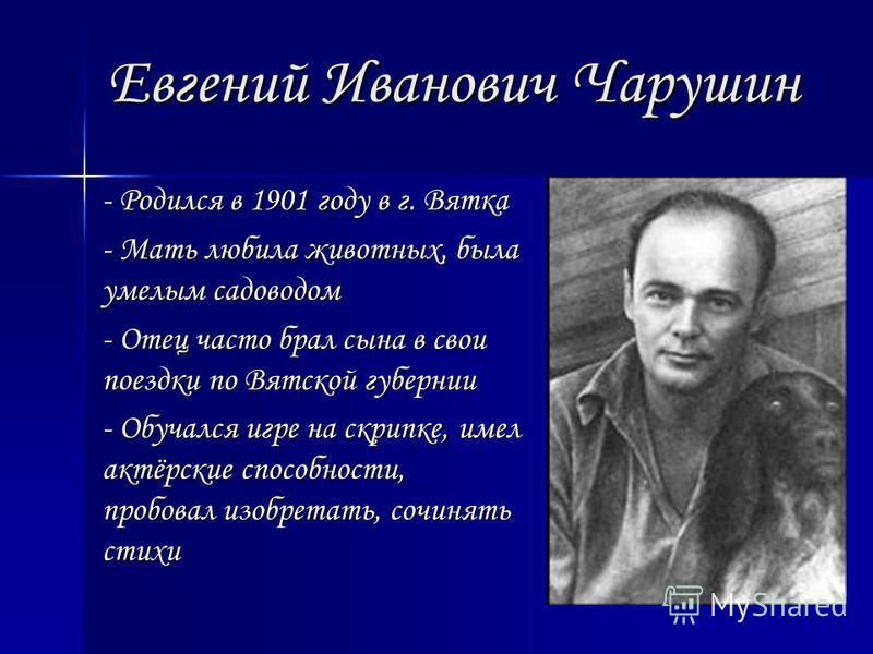 Евгений Иванович Чарушин - Родился в 1901 году в г. Вятка - Мать любила животных, была умелым садоводом - Отец часто брал сына в свои поездки по Вятской губернии - Обучался игре на скрипке, имел актёрские способности, пробовал изобретать, сочинять ст