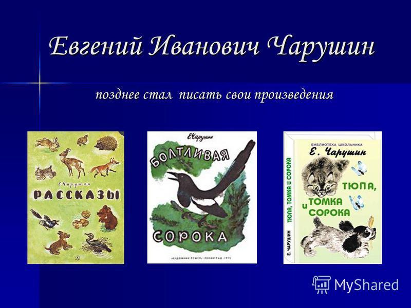 Евгений Иванович Чарушин позднее стал писать свои произведения