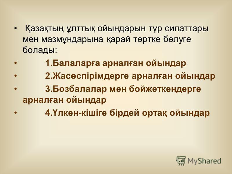 Қазақтың ұлттық ойындарын түр сипаттары мен мазмұндарына қарай төртке бөлуге болады: 1.Балаларға арналған ойындар 2.Жасөспірімдерге арналған ойындар 3.Бозбалалар мен бойжеткендерге арналған ойындар 4.Үлкен-кішіге бірдей ортақ ойындар