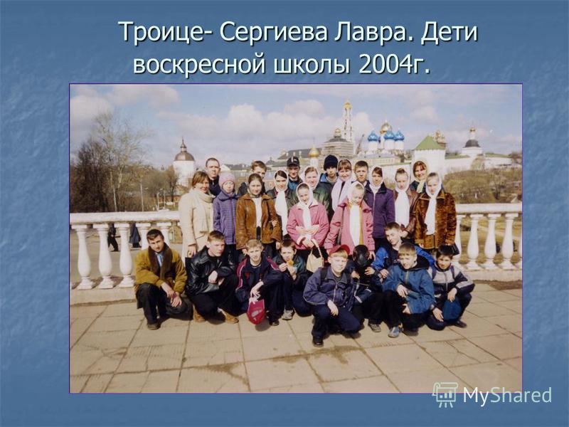 Троице- Сергиева Лавра. Дети воскресной школы 2004 г. Троице- Сергиева Лавра. Дети воскресной школы 2004 г.