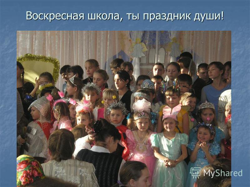 Воскресная школа, ты праздник души! Воскресная школа, ты праздник души!