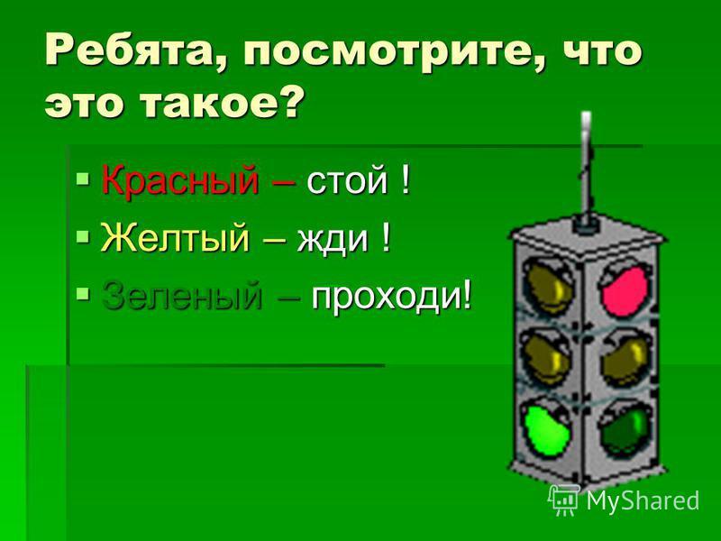 Ребята, посмотрите, что это такое? Красный – стой ! Красный – стой ! Желтый – жди ! Желтый – жди ! Зеленый – проходи! Зеленый – проходи!