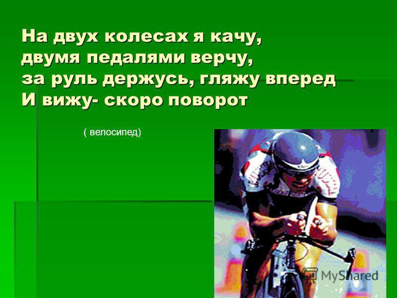На двух колесах я качу, двумя педалями верчу, за руль держусь, гляжу вперед И вижу- скоро поворот ( велосипед)