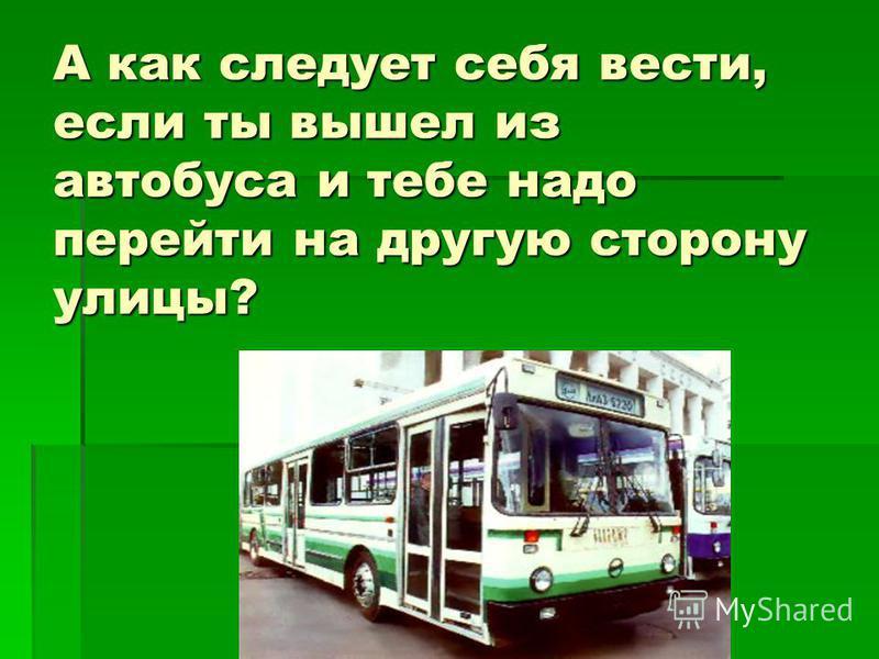 А как следует себя вести, если ты вышел из автобуса и тебе надо перейти на другую сторону улицы?