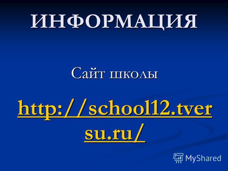 ИНФОРМАЦИЯ Сайт школы Сайт школы http://school12. tver su.ru/ http://school12. tver su.ru/ http://school12. tver su.ru/ http://school12. tver su.ru/