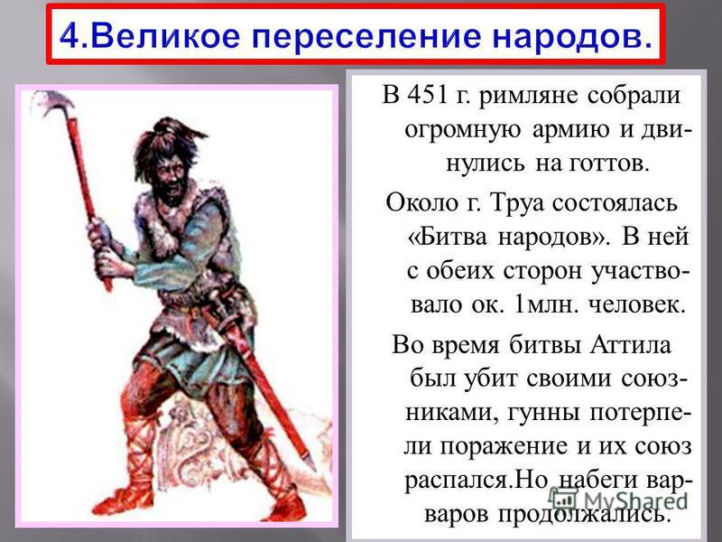 В 451 г. римляне собрали огромную армию и двинулись на готов. Около г. Труа состоялась « Битва народов ». В ней с обеих сторон участвовало ок. 1 млн. человек. Во время битвы Аттила был убит своими союз - никами, гунны потерпели поражение и их союз ра