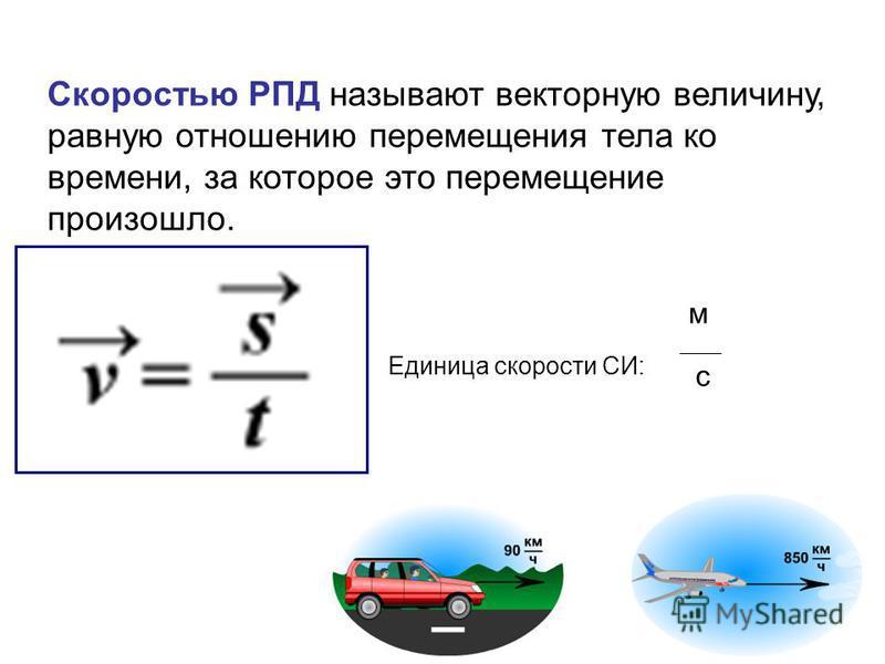 Скоростью РПД называют векторную величину, равную отношению перемещения тела ко времени, за которое это перемещение произошло. Единица скорости СИ: м с