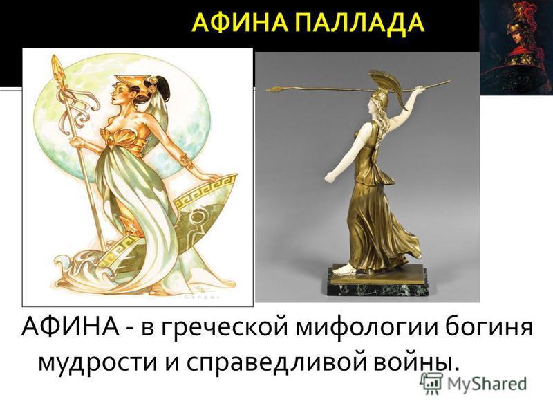 АФИНА - в греческой мифологии богиня мудрости и справедливой войны.