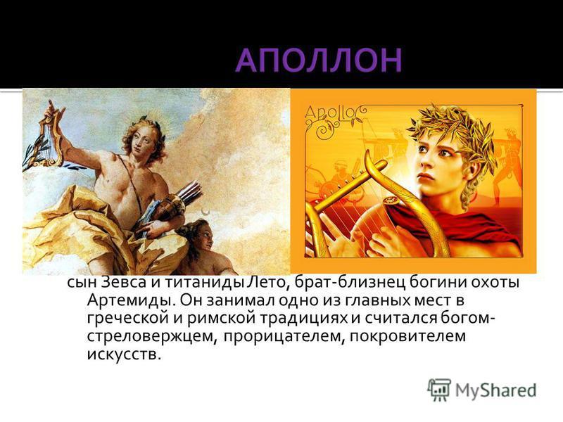 сын Зевса и титаниды Лето, брат-близнец богини охоты Артемиды. Он занимал одно из главных мест в греческой и римской традициях и считался богом- стреловержцем, прорицателем, покровителем искусств.