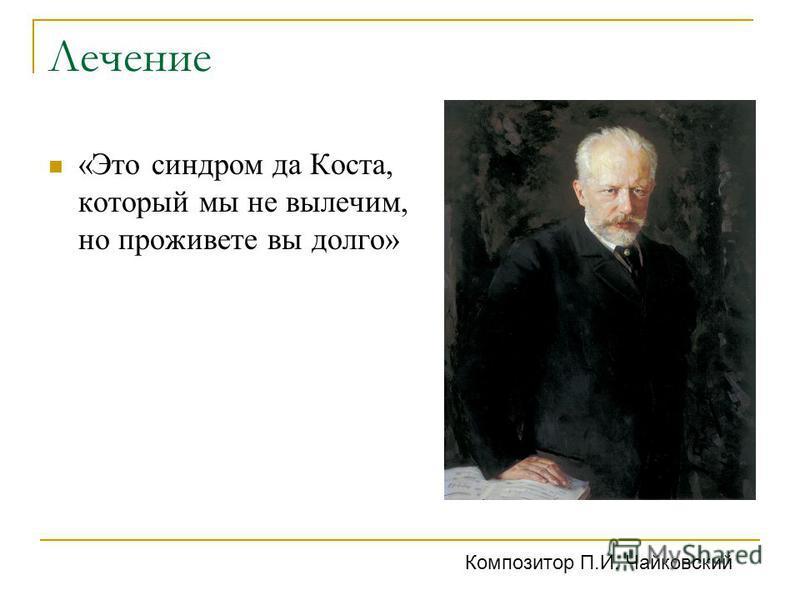 Лечение «Это синдром да Коста, который мы не вылечим, но проживете вы долго» Композитор П.И. Чайковский
