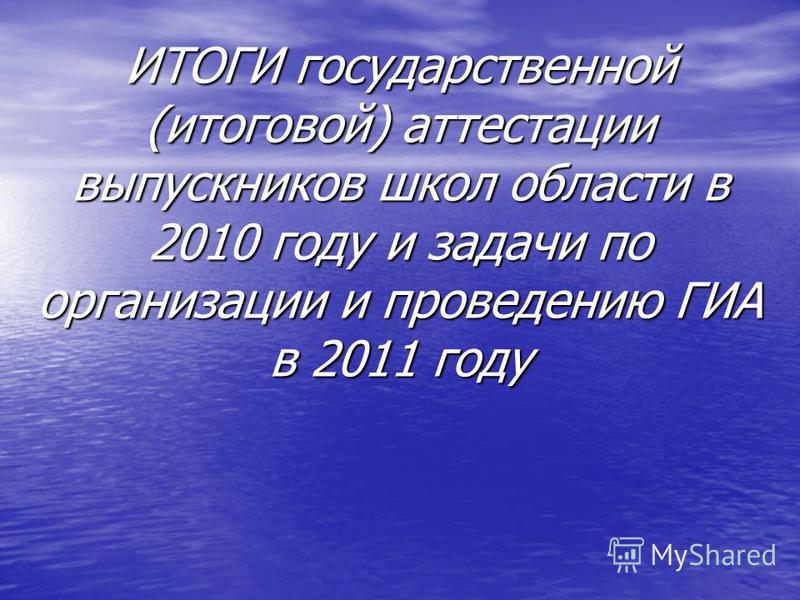 ИТОГИ государственной (итоговой) аттестации выпускников школ области в 2010 году и задачи по организации и проведению ГИА в 2011 году