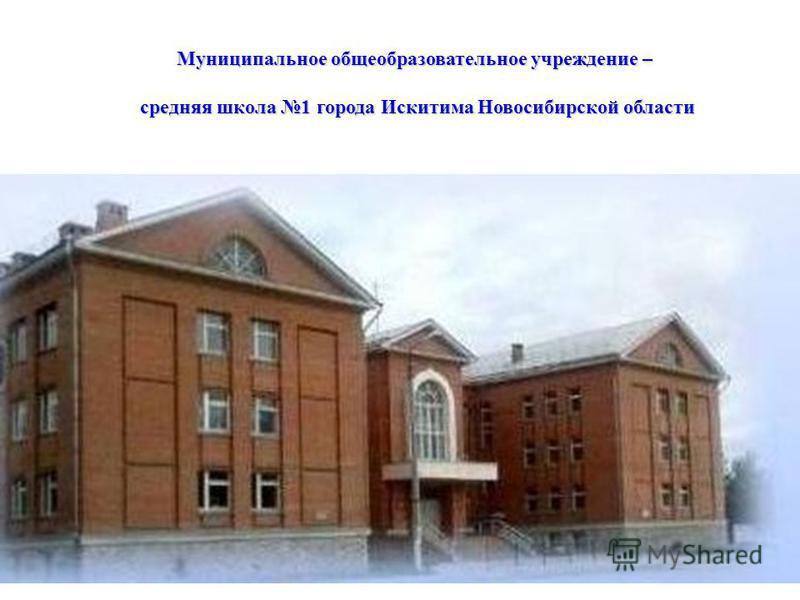 Муниципальное общеобразовательное учреждение – средняя школа 1 города Искитима Новосибирской области средняя школа 1 города Искитима Новосибирской области
