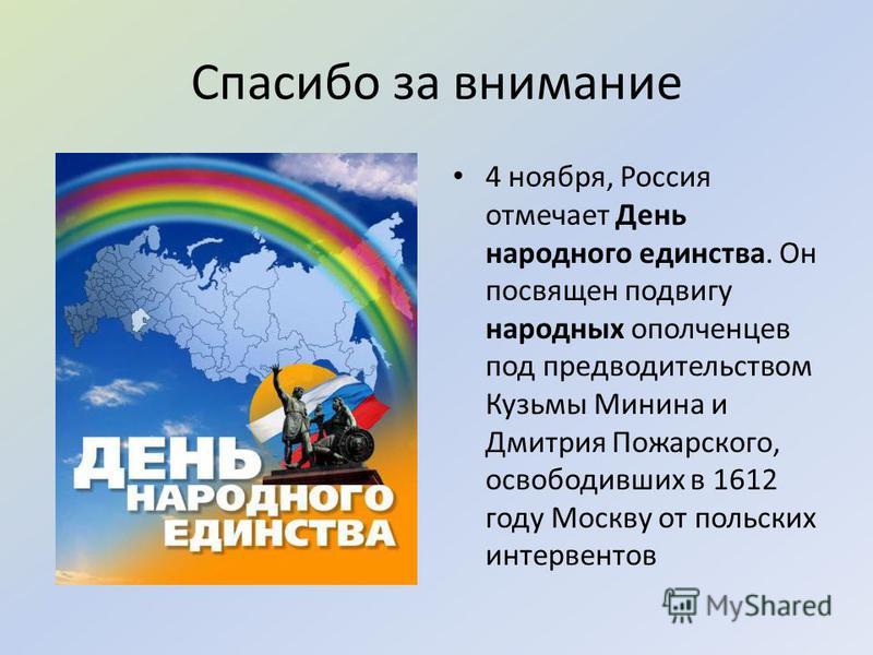 Спасибо за внимание 4 ноября, Россия отмечает День народного единства. Он посвящен подвигу народных ополченцев под предводительством Кузьмы Минина и Дмитрия Пожарского, освободивших в 1612 году Москву от польских интервентов