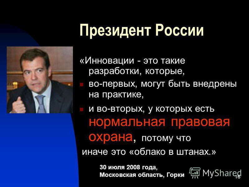 16 Президент России «Инновации - это такие разработки, которые, во-первых, могут быть внедрены на практике, и во-вторых, у которых есть нормальная правовая охрана, потому что иначе это «облако в штанах.» 30 июля 2008 года, Московская область, Горки