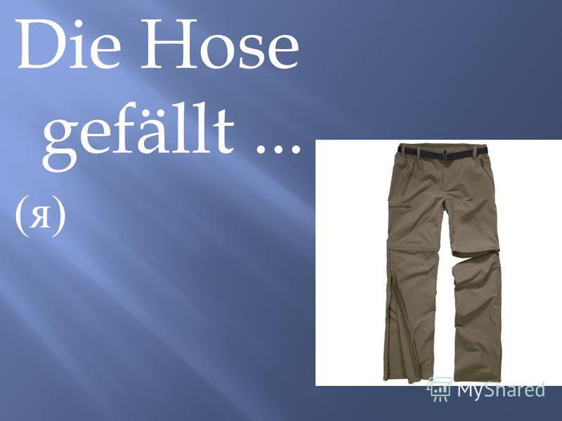 Die Hose gefällt... ( я )