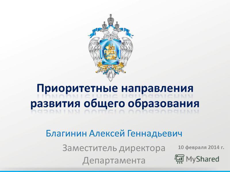 Благинин Алексей Геннадьевич Заместитель директора Департамента 10 февраля 2014 г.