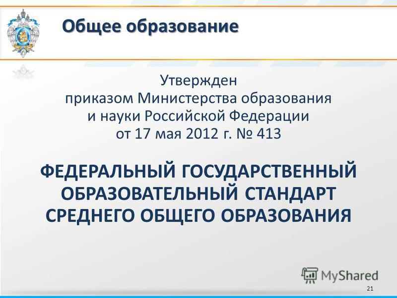Общее образование 21 Утвержден приказом Министерства образования и науки Российской Федерации от 17 мая 2012 г. 413 ФЕДЕРАЛЬНЫЙ ГОСУДАРСТВЕННЫЙ ОБРАЗОВАТЕЛЬНЫЙ СТАНДАРТ СРЕДНЕГО ОБЩЕГО ОБРАЗОВАНИЯ