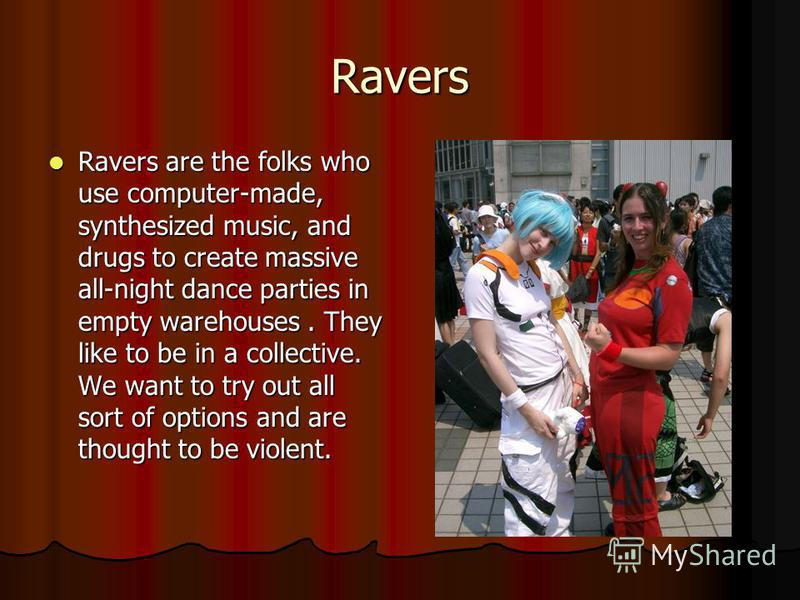 Ravers Ravers are the folks who use computer-made, synthesized music, and drugs to create massive all-night dance parties in empty warehouses. They like to be in a collective. We want to try out all sort of options and are thought to be violent. Rave