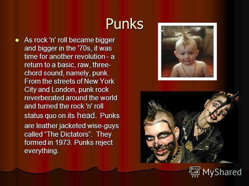 Punks As rock 'n' roll became bigger and bigger in the '70s, it was time for another revolution - a return to a basic, raw, three- chord sound, namely, punk. From the streets of New York City and London, punk rock reverberated around the world and tu