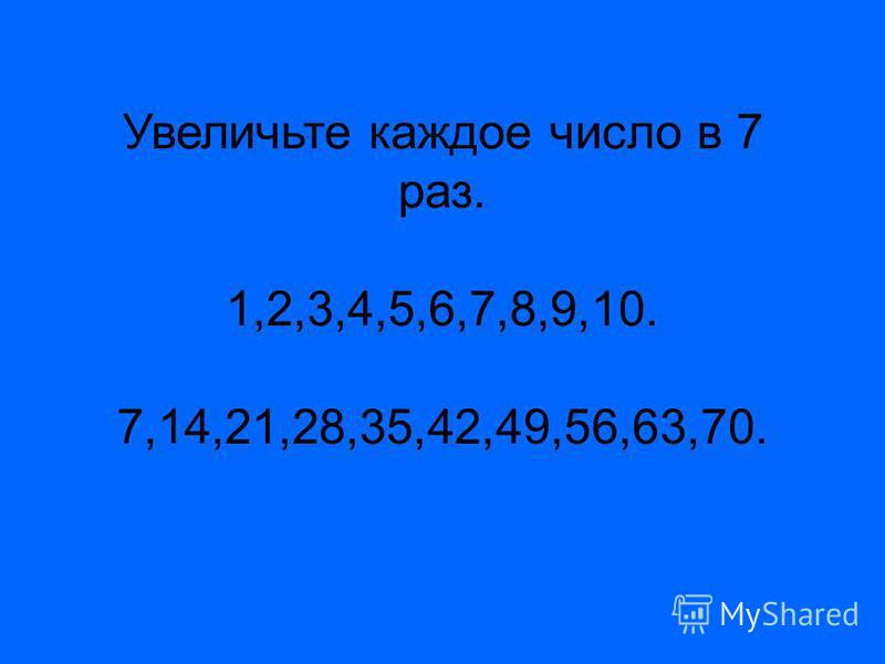 Увеличьте каждое число в 7 раз. 1,2,3,4,5,6,7,8,9,10. 7,14,21,28,35,42,49,56,63,70.