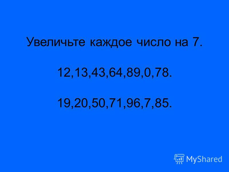 Увеличьте каждое число на 7. 12,13,43,64,89,0,78. 19,20,50,71,96,7,85.