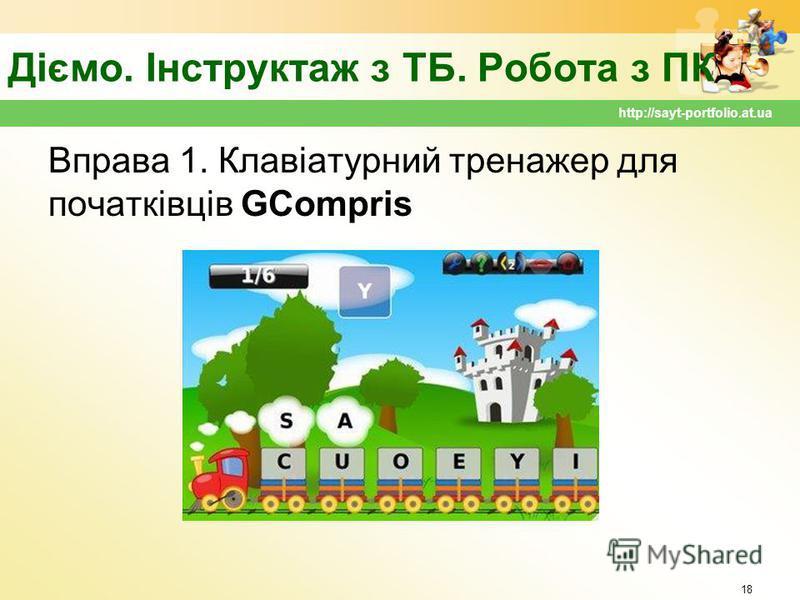 Діємо. Інструктаж з ТБ. Робота з ПК Вправа 1. Клавіатурний тренажер для початківців GCompris 18 http://sayt-portfolio.at.ua