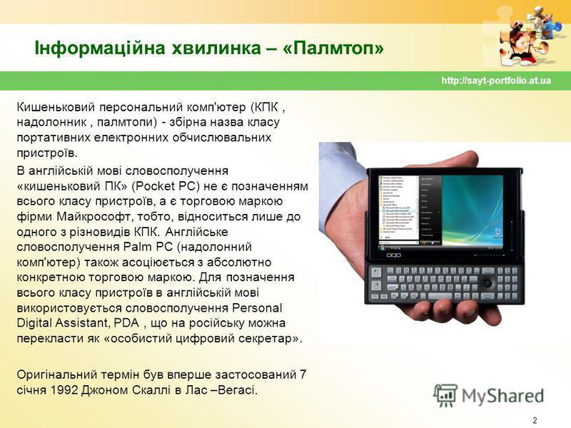 Інформаційна хвилинка – «Палмтоп» Кишеньковий персональний комп'ютер (КПК, надолонник, палмтопи) - збірна назва класу портативних електронних обчислювальних пристроїв. В англійській мові словосполучення «кишеньковий ПК» (Pocket PC) не є позначенням в