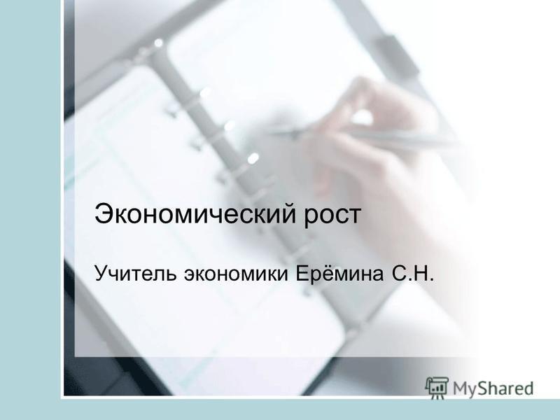 Экономический рост Учитель экономики Ерёмина С.Н.
